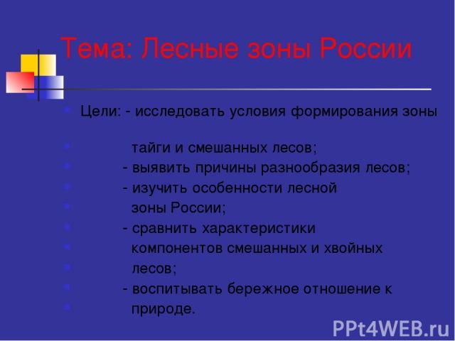 Тема: Лесные зоны России Цели: - исследовать условия формирования зоны тайги и смешанных лесов; - выявить причины разнообразия лесов; - изучить особенности лесной зоны России; - сравнить характеристики компонентов смешанных и хвойных лесов; - воспит…