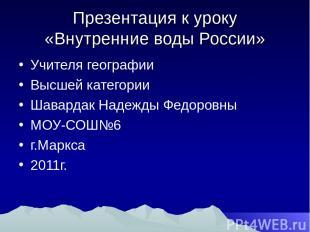 Презентация к уроку «Внутренние воды России» Учителя географии Высшей категории