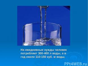 На ежедневные нужды человек потребляет 300-400 л воды, а в год около 110-150 куб