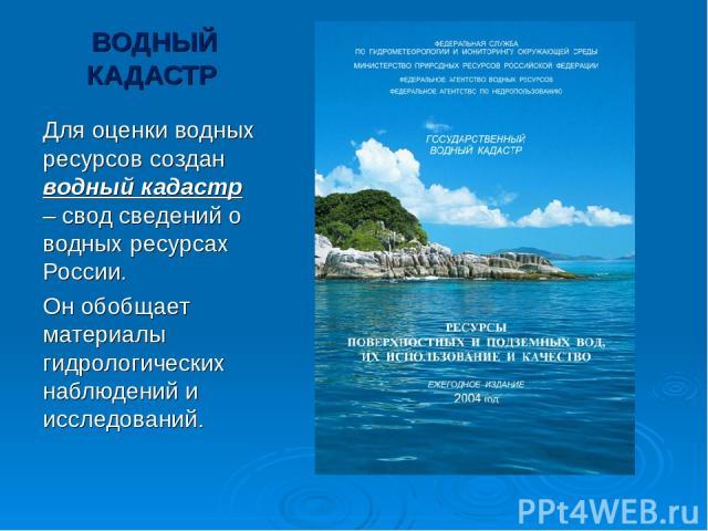 ВОДНЫЙ КАДАСТР Для оценки водных ресурсов создан водный кадастр – свод сведений о водных ресурсах России. Он обобщает материалы гидрологических наблюдений и исследований.