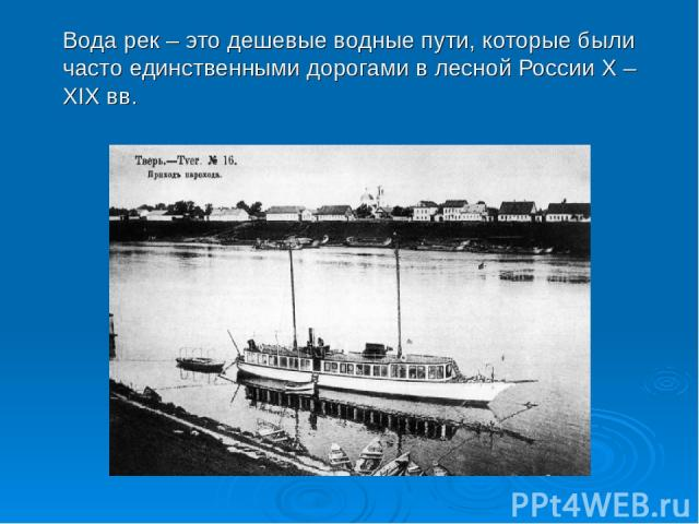 Вода рек – это дешевые водные пути, которые были часто единственными дорогами в лесной России X – XIX вв.