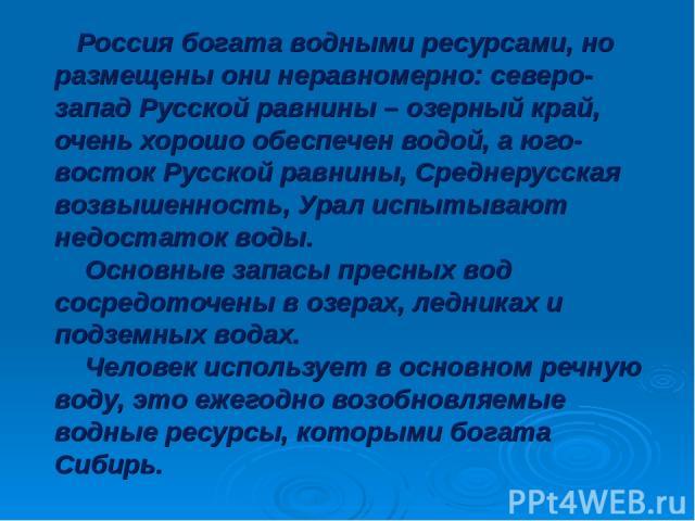 Россия богата водными ресурсами, но размещены они неравномерно: северо-запад Русской равнины – озерный край, очень хорошо обеспечен водой, а юго-восток Русской равнины, Среднерусская возвышенность, Урал испытывают недостаток воды. Основные запасы пр…