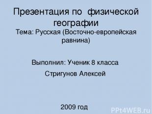Презентация по физической географии Тема: Русская (Восточно-европейская равнина)