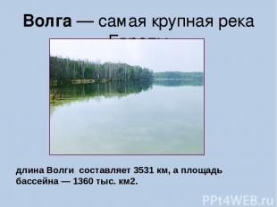 Волга — самая крупная река Европы длина Волги составляет 3531 км, а площадь басс