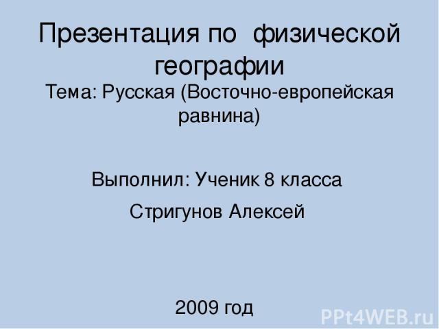 Презентация по физической географии Тема: Русская (Восточно-европейская равнина) Выполнил: Ученик 8 класса Стригунов Алексей 2009 год