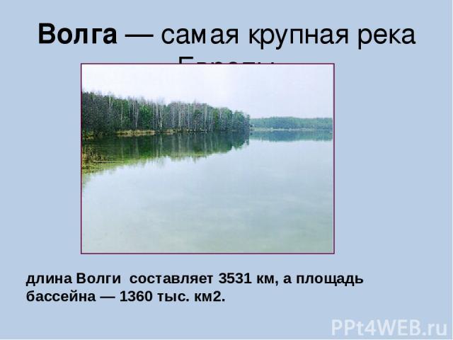 Волга — самая крупная река Европы длина Волги составляет 3531 км, а площадь бассейна — 1360 тыс. км2.