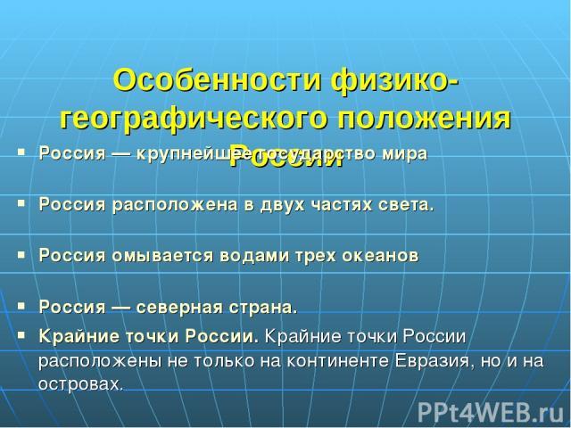 Особенности физико-географического положения России Россия — крупнейшее государство мира Россия расположена в двух частях света. Россия омывается водами трех океанов Россия — северная страна. Крайние точки России. Крайние точки России расположены не…