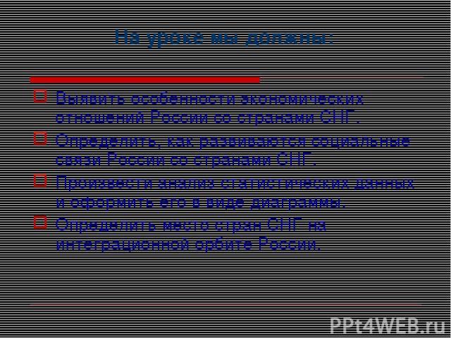 На уроке мы должны: Выявить особенности экономических отношений России со странами СНГ. Определить, как развиваются социальные связи России со странами СНГ. Произвести анализ статистических данных и оформить его в виде диаграммы. Определить место ст…