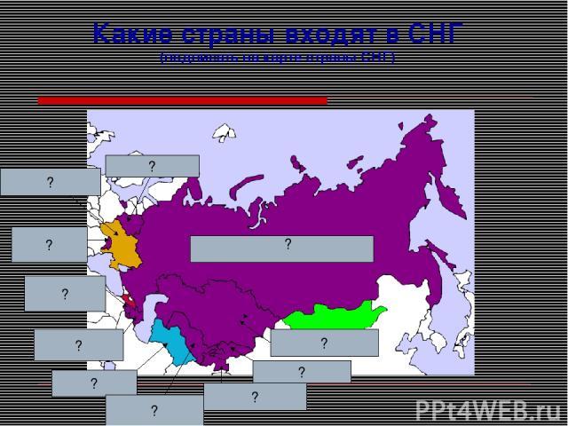 Какие страны входят в СНГ (подписать на карте страны СНГ) ? ? ? ? ? ? ? ? ? ? ?