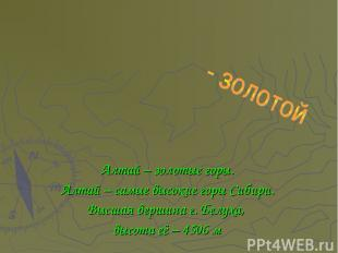 Алтай – золотые горы. Алтай – самые высокие горы Сибири. Высшая вершина г. Белух