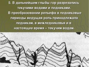 5. В дальнейшем глыбы гор разрезались текучими водами и ледниками. В преобразова