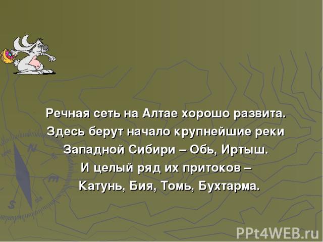 Речная сеть на Алтае хорошо развита. Здесь берут начало крупнейшие реки Западной Сибири – Обь, Иртыш. И целый ряд их притоков – Катунь, Бия, Томь, Бухтарма.