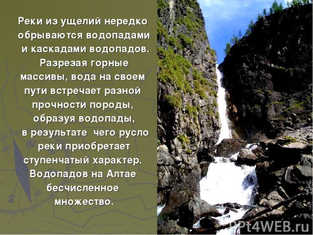 Реки из ущелий нередко обрываются водопадами и каскадами водопадов. Разрезая горные массивы, вода на своем пути встречает разной прочности породы, образуя водопады, в результате чего русло реки приобретает ступенчатый характер. Водопадов на Алтае бе…