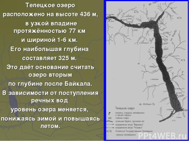Телецкое озеро расположено на высоте 436 м, в узкой впадине протяжённостью 77 км и шириной 1-6 км. Его наибольшая глубина составляет 325 м. Это даёт основание считать озеро вторым по глубине после Байкала. В зависимости от поступления речных вод уро…