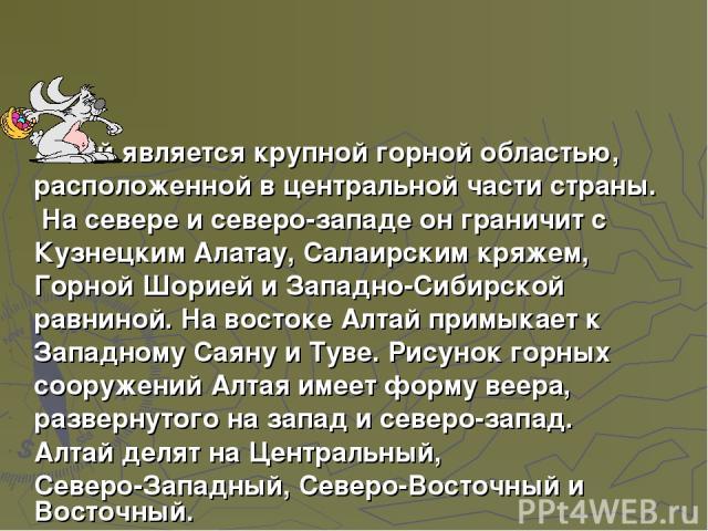 Алтай является крупной горной областью, расположенной в центральной части страны. На севере и северо-западе он граничит с Кузнецким Алатау, Салаирским кряжем, Горной Шорией и Западно-Сибирской равниной. На востоке Алтай примыкает к Западному Саяну и…