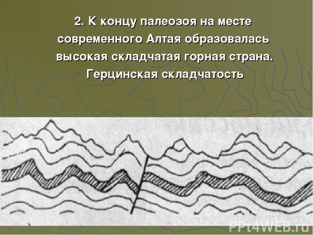 2. К концу палеозоя на месте современного Алтая образовалась высокая складчатая горная страна. Герцинская складчатость