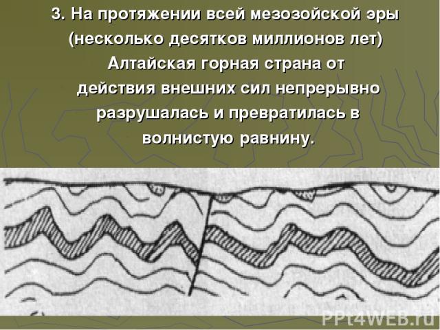 3. На протяжении всей мезозойской эры (несколько десятков миллионов лет) Алтайская горная страна от действия внешних сил непрерывно разрушалась и превратилась в волнистую равнину.