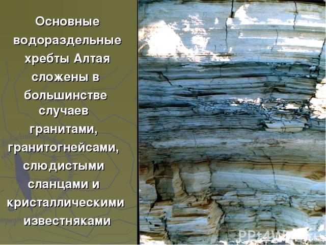 Основные водораздельные хребты Алтая сложены в большинстве случаев гранитами, гранитогнейсами, слюдистыми сланцами и кристаллическими известняками