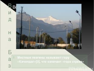 Вид на Базардюзю Местные лезгины называют гору «Кичендаг»[3], что означает «гора