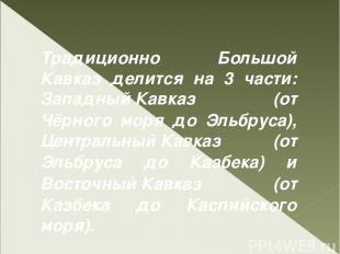 Традиционно Большой Кавказ делится на 3 части: Западный Кавказ (от Чёрного моря