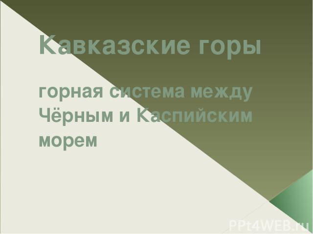 Кавказские горы горная система между Чёрным и Каспийским морем