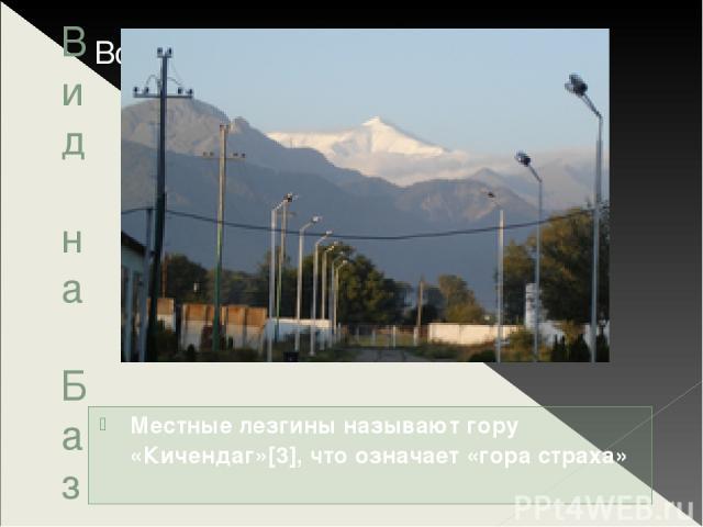 Вид на Базардюзю Местные лезгины называют гору «Кичендаг»[3], что означает «гора страха»