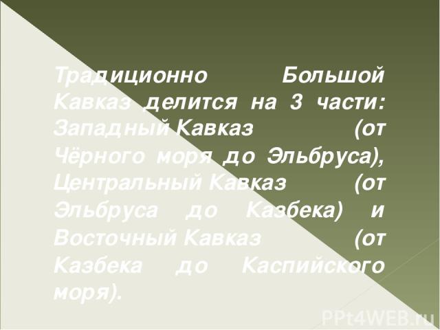 Традиционно Большой Кавказ делится на 3 части: Западный Кавказ (от Чёрного моря до Эльбруса), Центральный Кавказ (от Эльбруса до Казбека) и Восточный Кавказ (от Казбека до Каспийского моря).