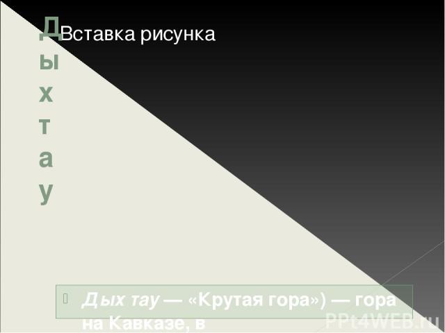 Дыхтау Дых тау— «Крутая гора»)— гора на Кавказе, в Кабардино-Балкарии, район Безенги. Высота 5204м, то есть по высоте уступает на Кавказе только Эльбрусу. Находится в Северном (или Боковом) хребте