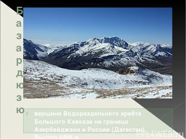 Базардюзю вершина Водораздельного хребта Большого Кавказа на границе Азербайджана и России (Дагестан). Высота 4466 м