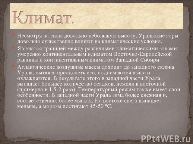 Несмотря на свою довольно небольшую высоту, Уральские горы довольно существенно влияют на климатические условия. Являются границей между различными климатическими зонами: умеренно континентальным климатом Восточно-Европейской равнины и континентальн…