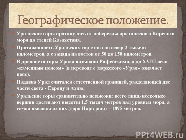 Уральские горы протянулись от побережья арктического Карского моря до степей Казахстана. Протяжённость Уральских гор с юга на север 2 тысячи километров, а с запада на восток от 50 до 150 километров. В древности горы Урала называли Рифейскими, а до X…