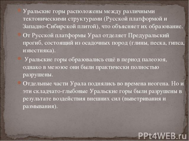 Уральские горы расположены между различными тектоническими структурами (Русской платформой и Западно-Сибирской плитой), что объясняет их образование. От Русской платформы Урал отделяет Предуральский прогиб, состоящий из осадочных пород (глины, песка…