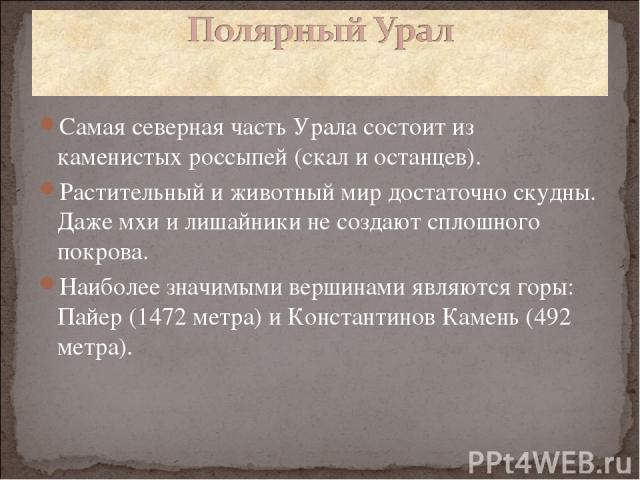 Самая северная часть Урала состоит из каменистых россыпей (скал и останцев). Растительный и животный мир достаточно скудны. Даже мхи и лишайники не создают сплошного покрова. Наиболее значимыми вершинами являются горы: Пайер (1472 метра) и Константи…