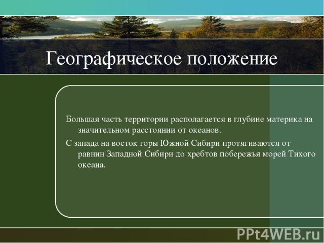 Географическое положение Большая часть территории располагается в глубине материка на значительном расстоянии от океанов. С запада на восток горы Южной Сибири протягиваются от равнин Западной Сибири до хребтов побережья морей Тихого океана.