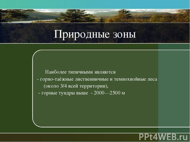 Природные зоны Наиболее типичными являются - горно-таёжные лиственничные и темнохвойные леса (около 3/4 всей территории), - горные тундры выше - 2000—2500 м