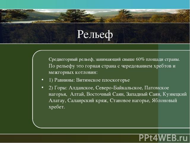 Рельеф Среднегорный рельеф, занимающий свыше 60% площади страны. По рельефу это горная страна с чередованием хребтов и межгорных котловин: 1) Равнины: Витимское плоскогорье 2) Горы: Алданское, Северо-Байкальское, Патомское нагорья, Алтай, Восточный …