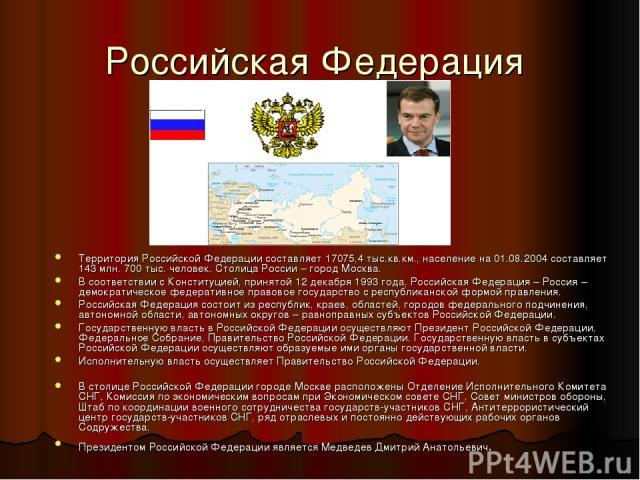 Российская Федерация Территория Российской Федерации составляет 17075,4 тыс.кв.км., население на 01.08.2004 составляет 143 млн. 700 тыс. человек. Столица России – город Москва. В соответствии с Конституцией, принятой 12 декабря 1993 года, Российская…