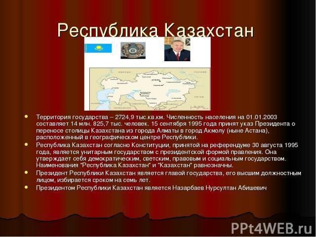 Республика Казахстан Территория государства – 2724,9 тыс.кв.км. Численность населения на 01.01.2003 составляет 14 млн. 825,7 тыс. человек. 15 сентября 1995 года принят указ Президента о переносе столицы Казахстана из города Алматы в город Акмолу (ны…