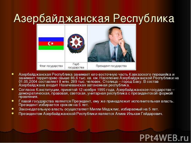 Азербайджанская Республика Азербайджанская Республика занимает юго-восточную часть Кавказского перешейка и занимает территорию свыше 86,6 тыс. кв. км. Население Азербайджанской Республики на 01.05.2004 составляет 8 млн. 289 тыс. человек. Столица – г…