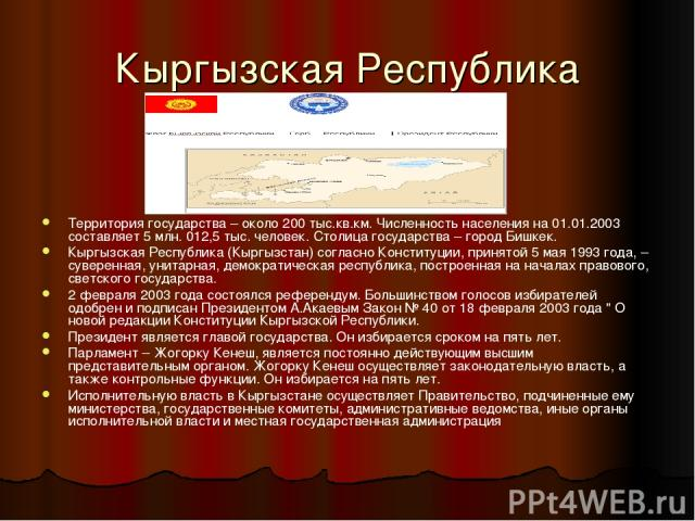 Кыргызская Республика Территория государства – около 200 тыс.кв.км. Численность населения на 01.01.2003 составляет 5 млн. 012,5 тыс. человек. Столица государства – город Бишкек. Кыргызская Республика (Кыргызстан) согласно Конституции, принятой 5 мая…