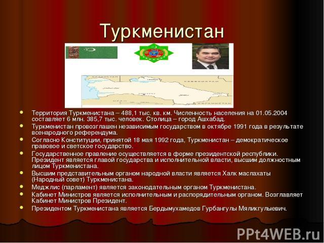 Туркменистан Территория Туркменистана – 488,1 тыс. кв. км. Численность населения на 01.05.2004 составляет 6 млн. 385,7 тыс. человек. Столица – город Ашхабад. Туркменистан провозглашен независимым государством в октябре 1991 года в результате всенаро…