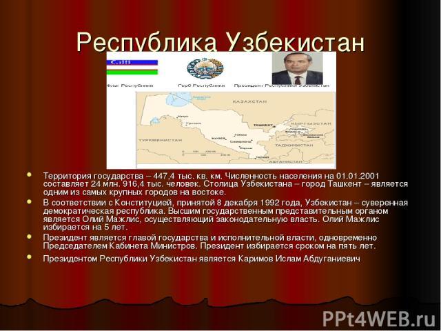 Территория государства – 447,4 тыс. кв. км. Численность населения на 01.01.2001 составляет 24 млн. 916,4 тыс. человек. Столица Узбекистана – город Ташкент – является одним из самых крупных городов на востоке. В соответствии с Конституцией, принятой …