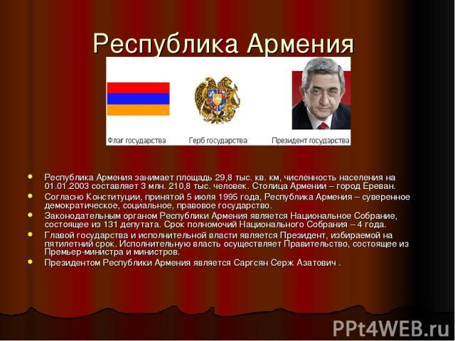 Республика Армения Республика Армения занимает площадь 29,8 тыс. кв. км, численность населения на 01.01.2003 составляет 3 млн. 210,8 тыс. человек. Столица Армении – город Ереван. Согласно Конституции, принятой 5 июля 1995 года, Республика Армения – …