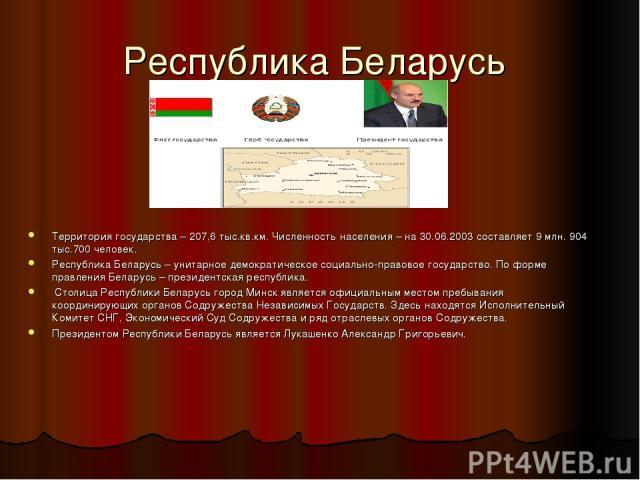 Республика Беларусь Территория государства – 207,6 тыс.кв.км. Численность населения – на 30.06.2003 составляет 9 млн. 904 тыс.700 человек. Республика Беларусь – унитарное демократическое социально-правовое государство. По форме правления Беларусь – …