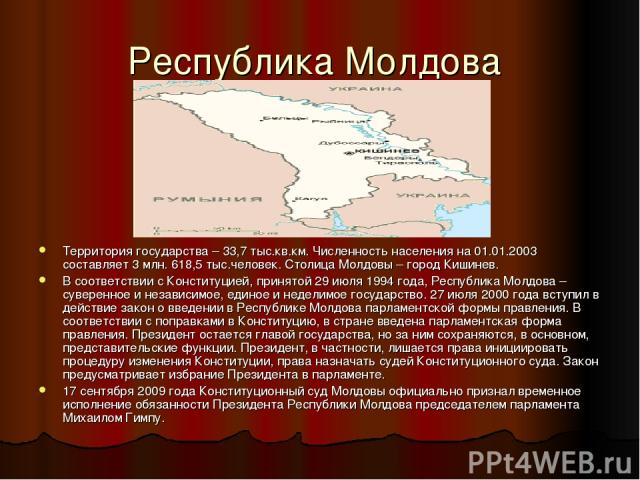 Республика Молдова Территория государства – 33,7 тыс.кв.км. Численность населения на 01.01.2003 составляет 3 млн. 618,5 тыс.человек. Столица Молдовы – город Кишинев. В соответствии с Конституцией, принятой 29 июля 1994 года, Республика Молдова – сув…
