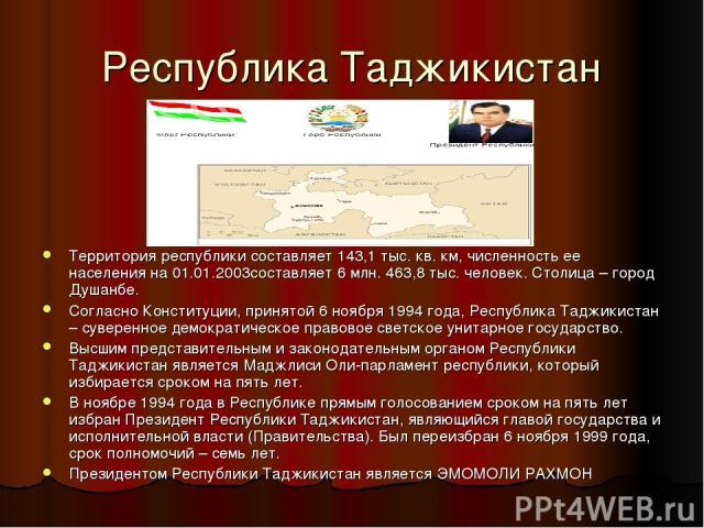 Республика Таджикистан Территория республики составляет 143,1 тыс. кв. км, численность ее населения на 01.01.2003составляет 6 млн. 463,8 тыс. человек. Столица – город Душанбе. Согласно Конституции, принятой 6 ноября 1994 года, Республика Таджикистан…
