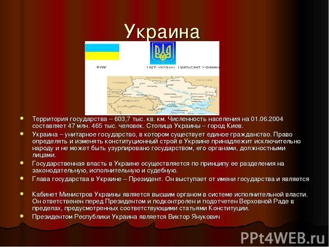 Украина Территория государства – 603,7 тыс. кв. км. Численность населения на 01.06.2004 составляет 47 млн. 465 тыс. человек. Столица Украины – город Киев. Украина – унитарное государство, в котором существует единое гражданство. Право определять и и…