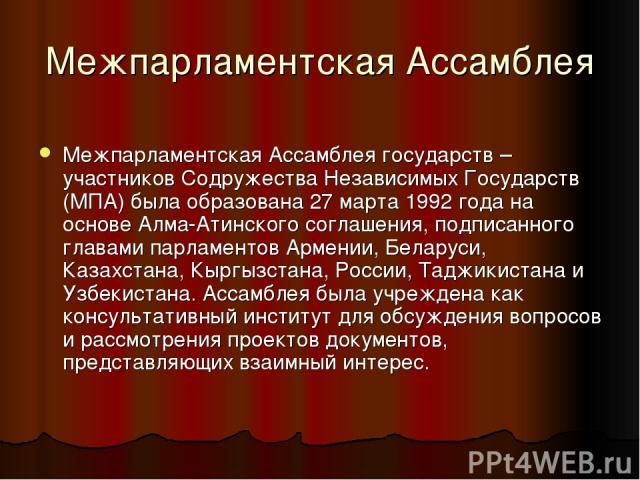 Межпарламентская Ассамблея Межпарламентская Ассамблея государств – участников Содружества Независимых Государств (МПА) была образована 27 марта 1992 года на основе Алма-Атинского соглашения, подписанного главами парламентов Армении, Беларуси, Казахс…