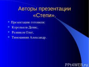 Авторы презентации «Степи». Презентацию готовили: Корольков Денис, Резников Олег