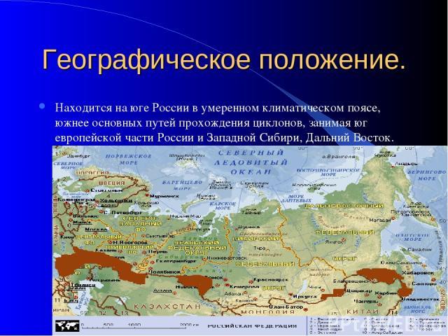 Географическое положение. Находится на юге России в умеренном климатическом поясе, южнее основных путей прохождения циклонов, занимая юг европейской части России и Западной Сибири, Дальний Восток.